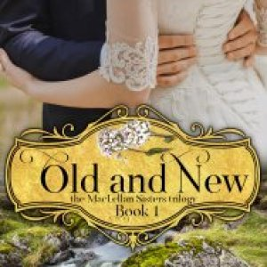 Old and New, the MacLellan Sisters Trilogy- Book 1